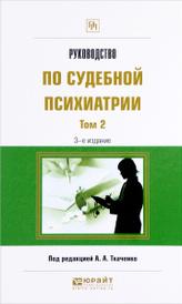 Руководство по судебной психиатрии. Практическое пособие. В 2 томах. Том 2,