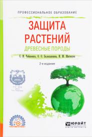 Защита растений. Древесные породы. Учебное пособие, С. И. Чебаненко, О. О. Белошапкина, И. М. Митюшев
