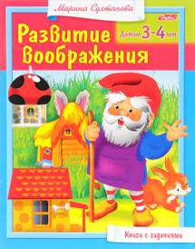 Развитие воображения. Для детей 3-4 лет. Книга с заданиями, Марина Султанова