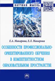 Особенности профессионально-ориентированного обучения в компетентностном образовательном пространстве, Е. А. Макарова, Е. Л. Макарова