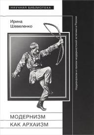Модернизм как архаизм. Национализм и поиски модернистской эстетики в России, Ирина Шевеленко
