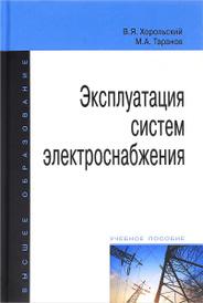 Эксплуатация систем электроснабжения. Учебное пособие, В. Я. Хорольский, М. А. Таранов
