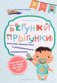 Бегунки-прыгунки. Веселая гимнастика и развивающие упражнения для детей от 1 до 3 лет, Елена Ульева