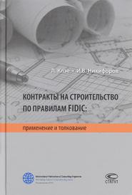 Контракты на строительство по правилам FIDIC. Применение и толкование, Л. Клэе, И. В. Никифоров