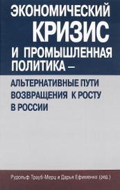 Экономический кризис и промышленная политика - альтернативные пути возвращения к росту в России,