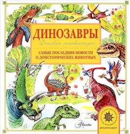 Динозавры. Самые последние новости о доисторических животных. Детская энциклопедия, А. В. Тихонов