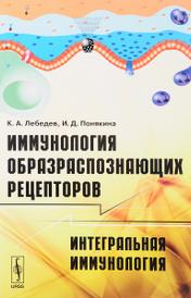 Иммунология образраспознающих рецепторов. Интегральная иммунология, К. А. Лебедев, И. Д. Понякина