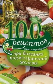 100 рецептов при болезнях поджелудочной железы. Вкусно, полезно, душевно, целебно, Ирина Вечерская
