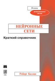 Нейронные сети. Краткий справочник, Роберт Каллан