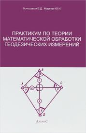 Практикум по теории математической обработки геодезических измерений. Учебное пособие, В. Д. Большаков, Ю. И. Маркузе