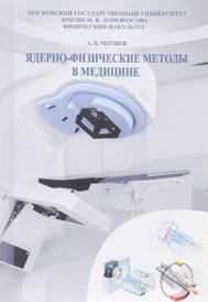 Ядерно-физические методы в медицине. Учебное пособие, А. П. Черняев