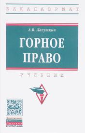 Горное право. Учебник, А. В. Лагуткин