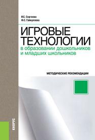 Игровые технологии в образовании дошкольников и младших школьников, Сергеева И.С. , Гайнуллова Ф.С.