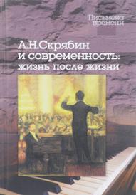 А. Н. Скрябин и современность. Жизнь после жизни (+ CD),