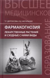 Фармакогнозия. Лекарственные растения и сходные с ними виды. Учебное пособие, Т. Г. Дергоусова, О. Д. Могильная