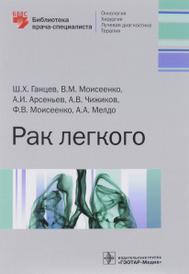 Рак легкого. Библиотека врача-специалиста, Ш. Х. Ганцев, В. М. Моисеенко, А. И. Арсеньев, А. В. Чижков, Ф. В. Моисеенко, А. А. Мелдо