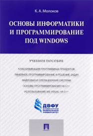 Основы информатики и программирование под Windows. Учебное пособие, К. А. Молоков