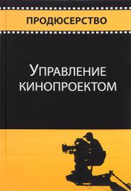 Управление кинопроектом. Учебное пособие, Павел Огурчиков