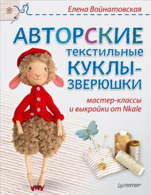 Авторские текстильные куклы-зверюшки. Мастер-классы и выкройки от Nkale, Елена Войнатовская