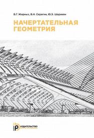 Начертательная геометрия, Б. Г. Жирных, В. И. Серегин, Ю. Э. Шарикян