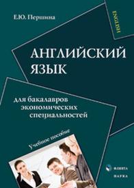 Английский язык для бакалавров экономических специальностей, Першина Е.Ю.