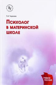 Психолог в материнской школе. Учебное пособие, Т. И. Чиркова