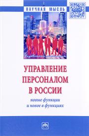 Управление персоналом в России. Новые функции и новое в функциях. Монография,