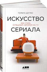 Искусство сериала. Как стать успешным автором на TV, Памела Дуглас