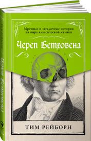 Череп Бетховена. Мрачные и загадочные истории из мира классической музыки, Тим Рейборн