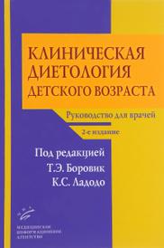 Клиническая диетология детского возраста. Руководство для врачей, Т. Э. Боровик, К. С. Ладодо