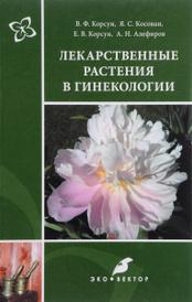 Лекарственные растения в гинекологии, Е. В. Корсун, В. Ф. Корсун, Я. С. Косован, А. Н. Алефиров