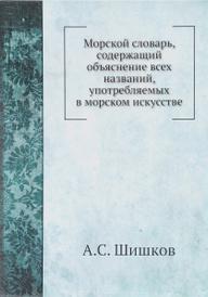 Морской словарь, содержащий объяснение всех названий, употребляемых в морском искусстве, А. С. Шишков