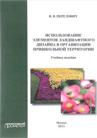 Использование элементов ландшафтного дизайна в организации пришкольной территории: Учеб. Пособие, Перелович Н. В.
