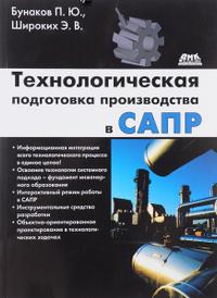 Технологическая подготовка производства в САПР, П. Ю. Бунаков, Э. В. Широких