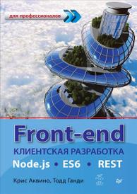 Front-end. Клиентская разработка для профессионалов. Node.js, ES6, REST, Крис Аквино, Тодд Ганди