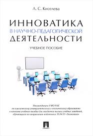 Инноватика в научно-педагогической деятельности. Учебное пособие, Л. С. Киселева