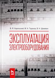 Эксплуатация электрооборудования. Учебник, В. Я. Хорольский, М. А. Таранов, В. Н. Шемякин