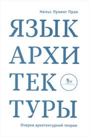 Язык архитектуры. Очерки архитектурной теории, Нильс Лунинг Прак