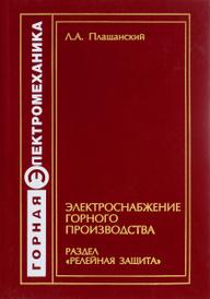"""Электроснабжение горного производства. Раздел """"Релейная защита"""", Л. А. Плащанский"""