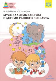 Музыкальные занятия с детьми раннего возраста, Н. В. Бабинова, И. В. Мельцина