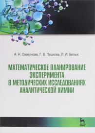 Математические планирование эксперимента в методических исследованиях аналитической химии, А. Н. Смагунова, Г. В. Пашкова, Л. И. Белых