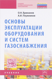 Основы эксплуатации оборудования и систем газоснабжения. Учебник, О. Н. Брюханов, А. И. Плужников