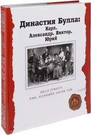 Династия Булла. Карл. Александр. Виктор. Юрий (подарочное издание), Ю. И. Светов