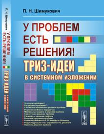 У проблем есть решения! ТРИЗ-идеи в системном изложении, П. Н. Шимукович