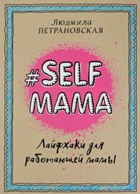 Selfmama. Лайфхаки для работающей мамы, Людмила Петрановская