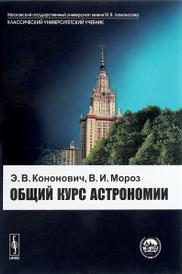 Общий курс астрономии. Учебное пособие, Э. В. Кононович, В. И. Мороз