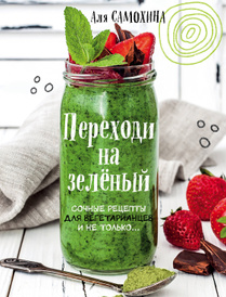 Переходи на зеленый. Яркие и сочные рецепты для вегетарианцев и не только, Самохина Аля Игоревна