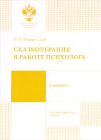Сказкотерапия в работе психолога. Учебно-методическое пособие, О. В. Защиринская