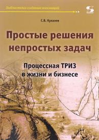Простые решения непростых задач. Процессная ТРИЗ в жизни и бизнесе, С. В. Кукалев