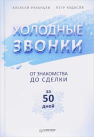 Холодные звонки. От знакомства до сделки за 50 дней, Алексей Рязанцев, Петр Кудасов